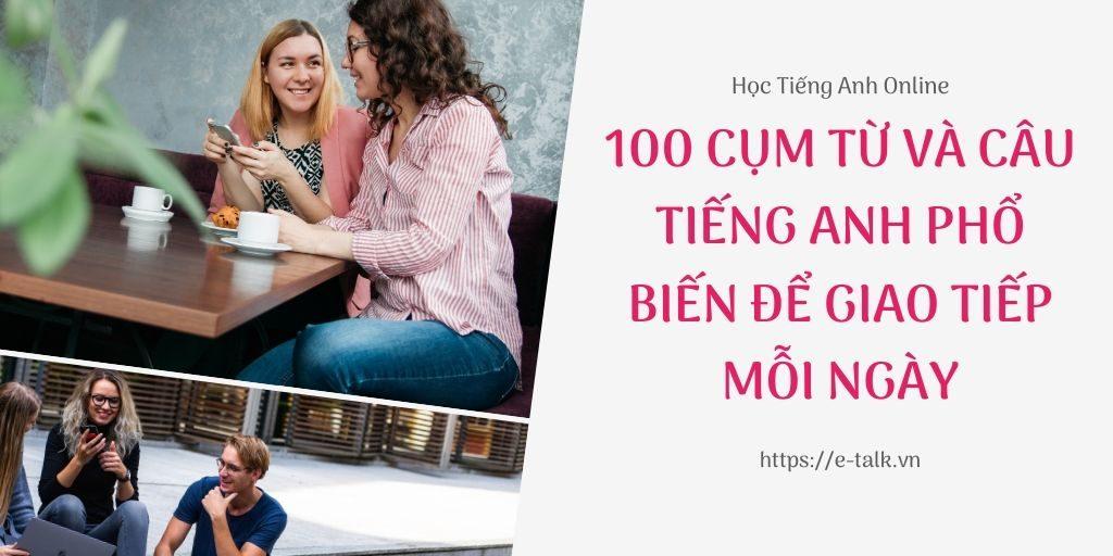 100 cụm từ và câu tiếng anh phổ biến để giao tiếp hàng ngày
