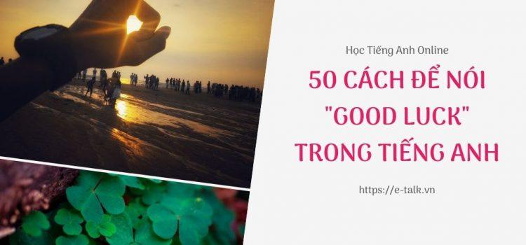 50 cách để nói chúc may mắn bằng tiếng Anh